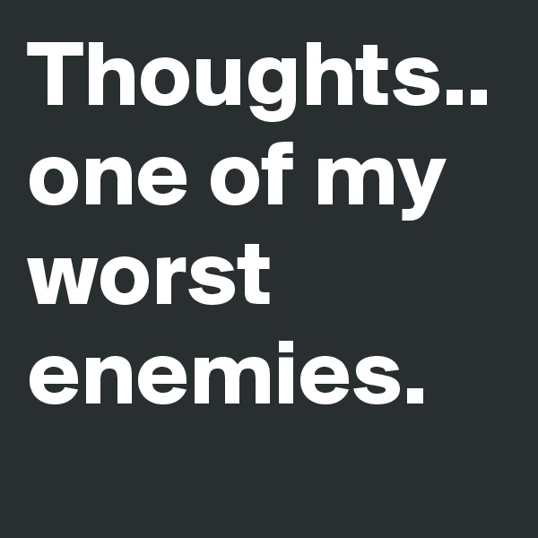 Thoughts.. one of my worst enemies.