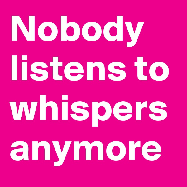Nobody listens to whispers anymore