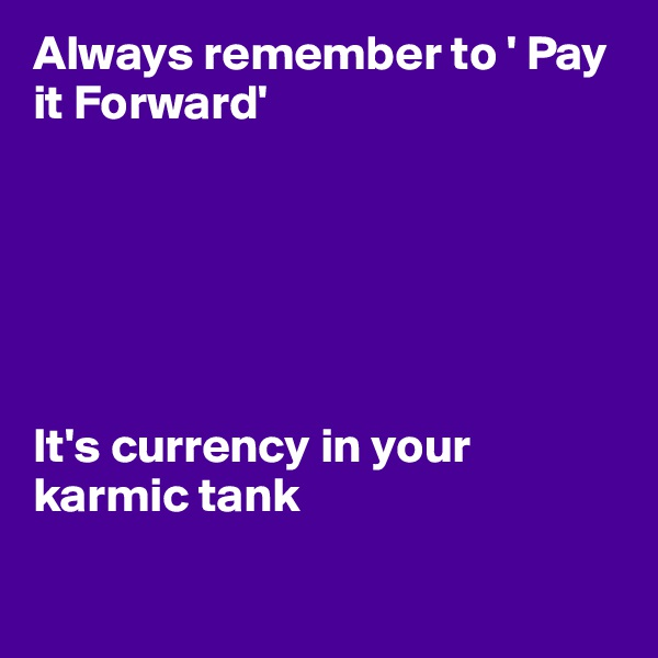 Always remember to ' Pay it Forward'       It's currency in your karmic tank