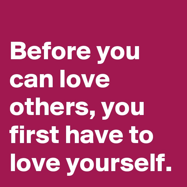 Before you can love others, you first have to love yourself.