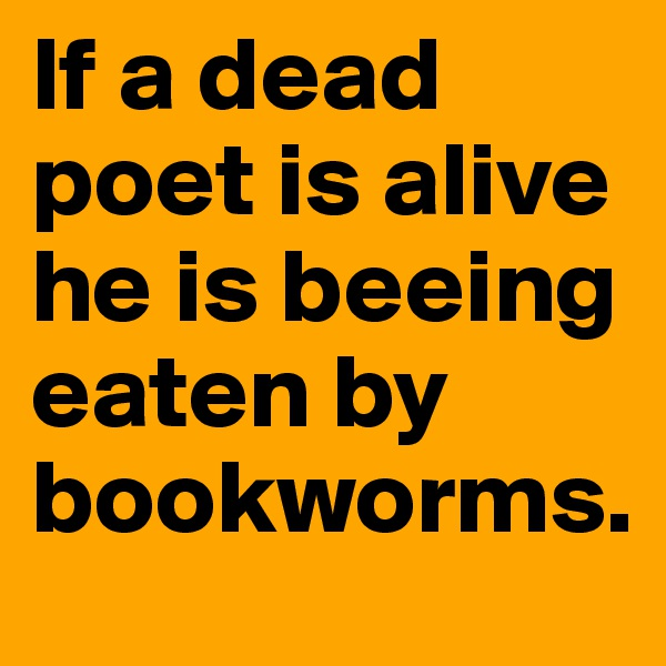 If a dead poet is alive he is beeing eaten by bookworms.