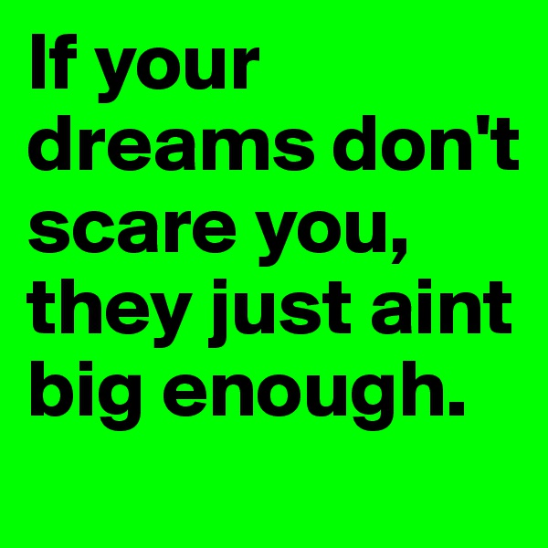 If your dreams don't scare you, they just aint big enough.