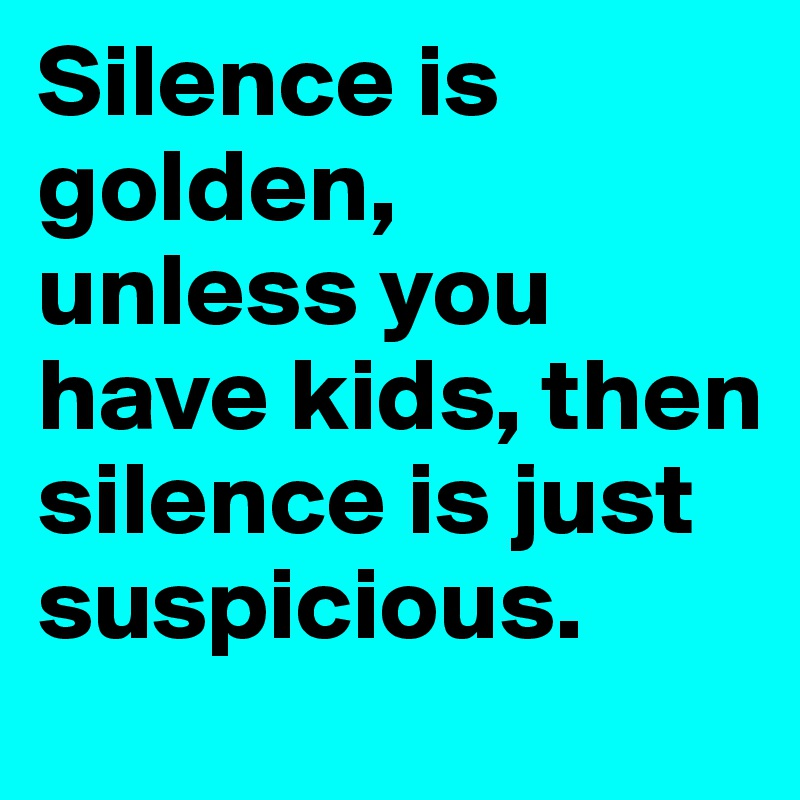 Silence is golden,  unless you have kids, then silence is just suspicious.