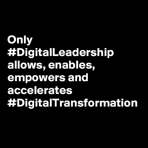 Only #DigitalLeadership allows, enables, empowers and accelerates #DigitalTransformation