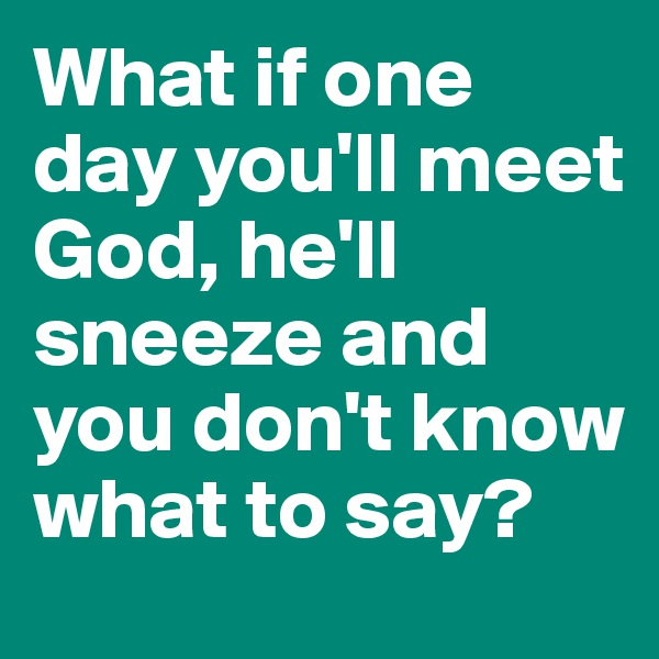 What if one day you'll meet God, he'll sneeze and you don't know what to say?