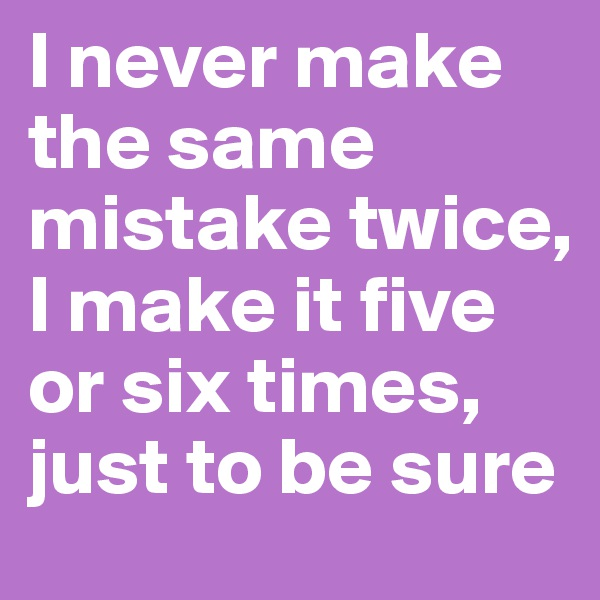 I never make the same mistake twice, I make it five or six times, just to be sure