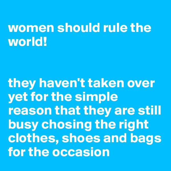 women should rule the world!   they haven't taken over yet for the simple reason that they are still busy chosing the right clothes, shoes and bags for the occasion