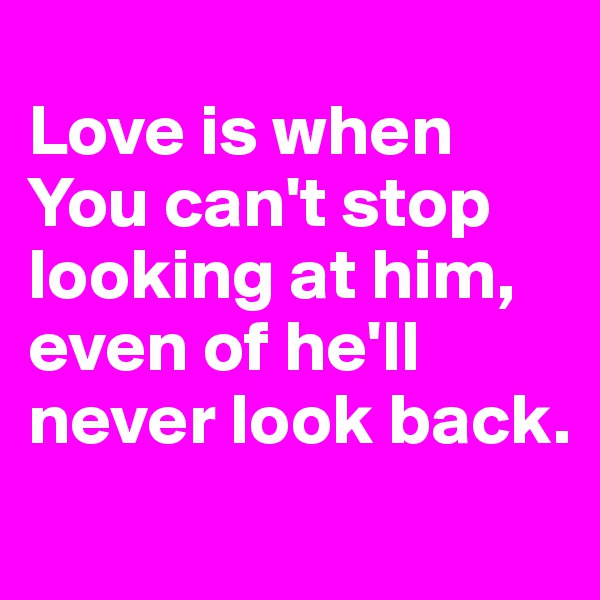 Love is when You can't stop looking at him, even of he'll never look back.