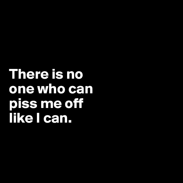 There is no  one who can  piss me off  like I can.