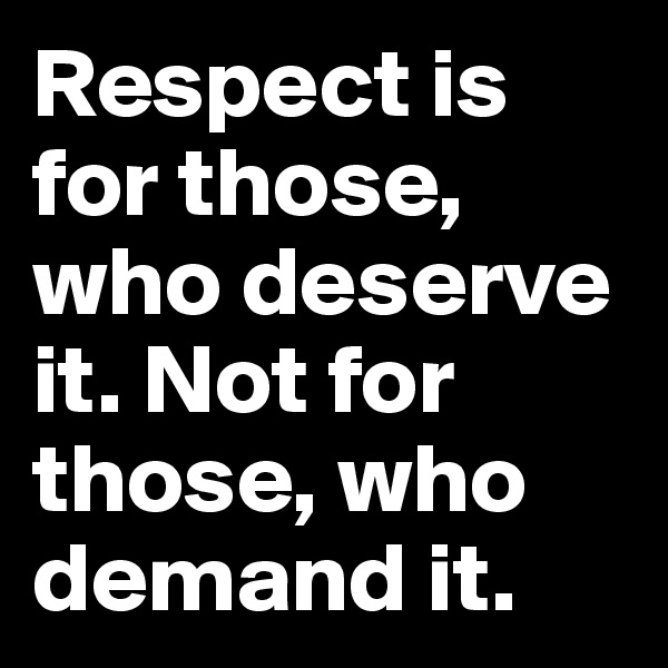 Respect is for those, who deserve it. Not for those, who demand it.
