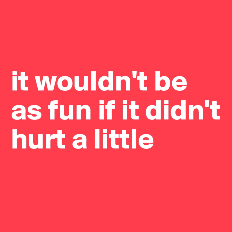 it wouldn't be as fun if it didn't hurt a little