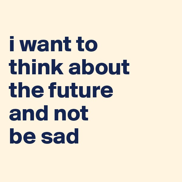i want to  think about  the future  and not  be sad