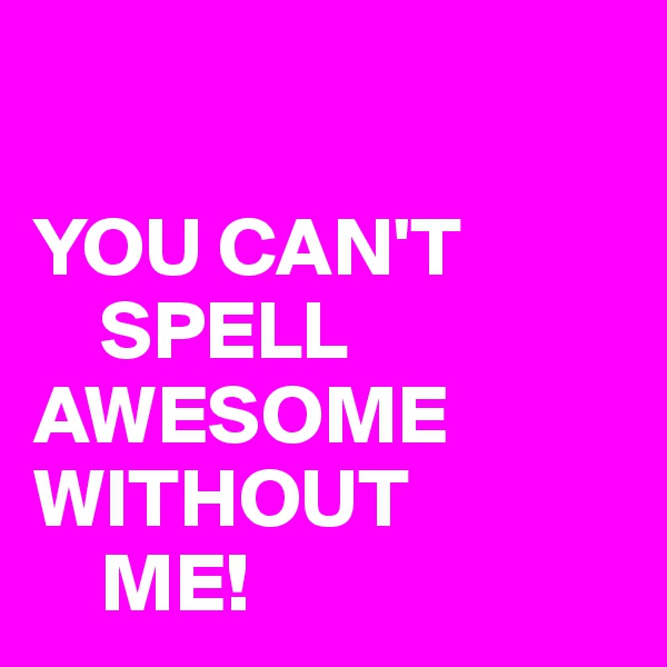 YOU CAN'T      SPELL AWESOME  WITHOUT     ME!