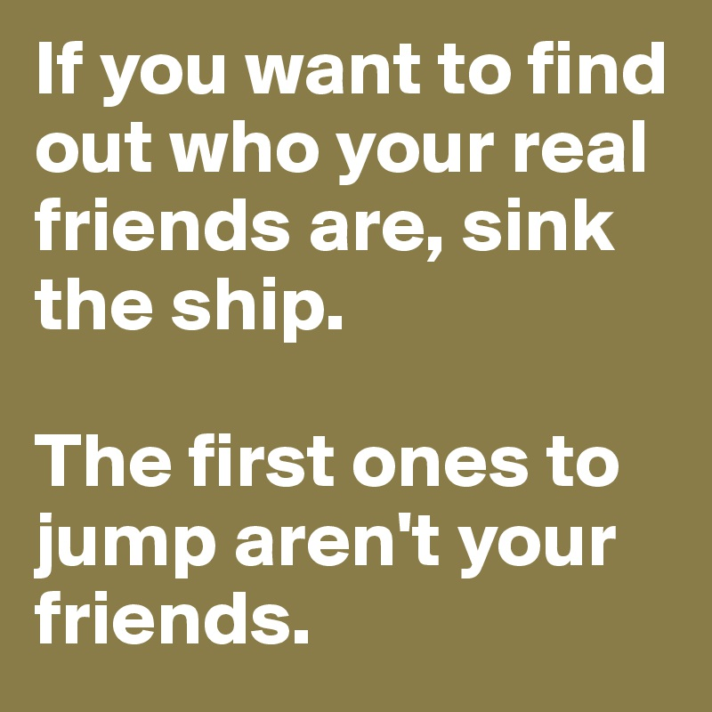 If you want to find out who your real friends are, sink the ship.   The first ones to jump aren't your friends.