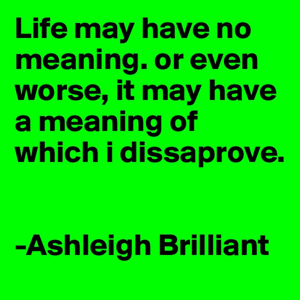Life may have no meaning. or even worse, it may have a meaning of which i dissaprove.                            -Ashleigh Brilliant
