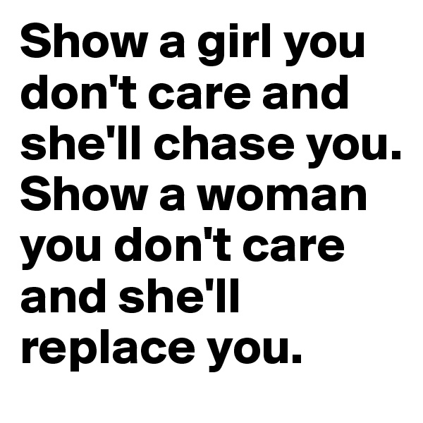 Show a girl you don't care and she'll chase you. Show a woman you don't care and she'll replace you.
