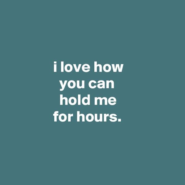 i love how                 you can                 hold me               for hours.