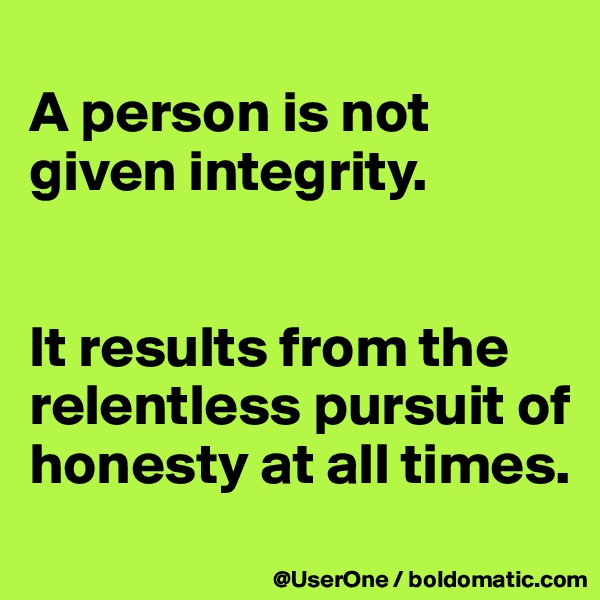 A person is not given integrity.   It results from the relentless pursuit of honesty at all times.