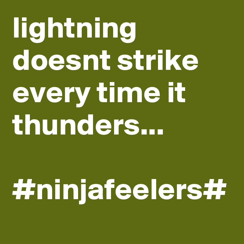 lightning doesnt strike every time it thunders...  #ninjafeelers#