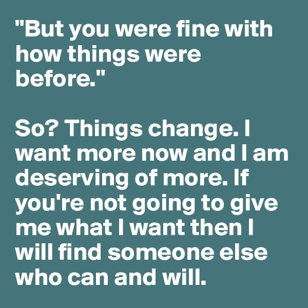 """""""But you were fine with how things were before.""""  So? Things change. I want more now and I am deserving of more. If you're not going to give me what I want then I will find someone else who can and will."""