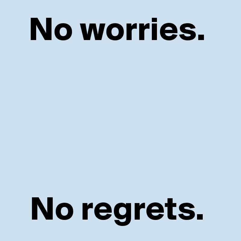 No worries.     No regrets.