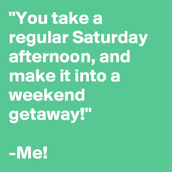 """""""You take a regular Saturday afternoon, and make it into a weekend getaway!""""  -Me!"""