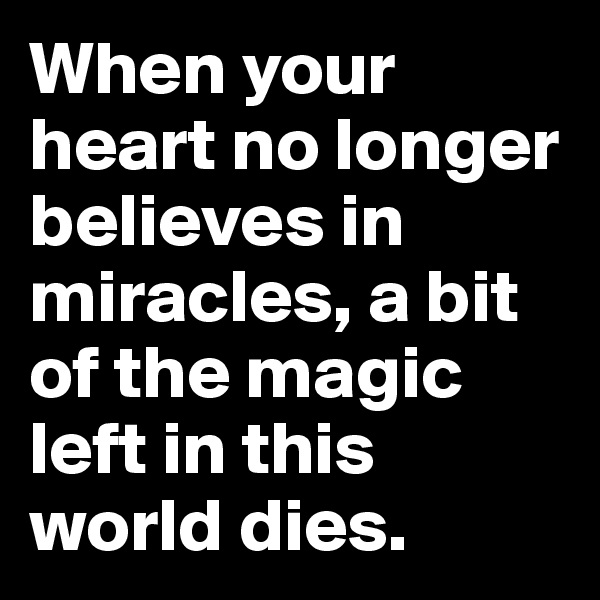 When your heart no longer believes in miracles, a bit of the magic left in this world dies.