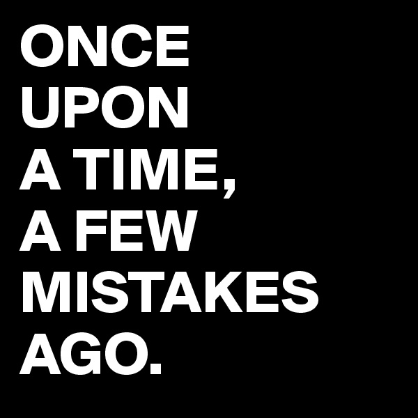 ONCE UPON A TIME, A FEW MISTAKES AGO.