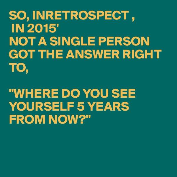 """SO, INRETROSPECT ,  IN 2015' NOT A SINGLE PERSON GOT THE ANSWER RIGHT TO,  """"WHERE DO YOU SEE YOURSELF 5 YEARS FROM NOW?"""""""