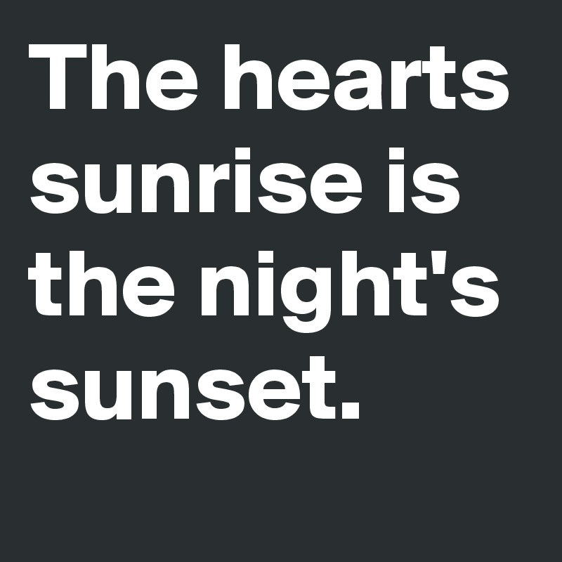 The hearts sunrise is the night's sunset.