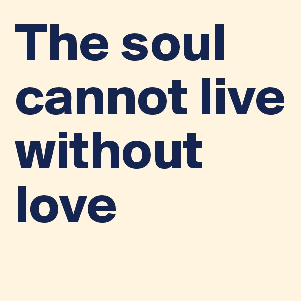 The soul cannot live without love