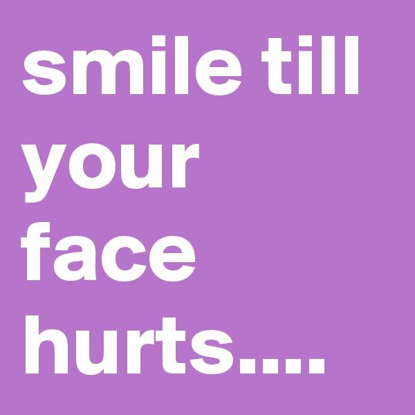 smile till your face hurts....