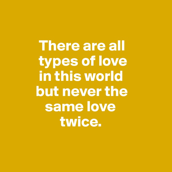 There are all           types of love           in this world          but never the             same love                   twice.