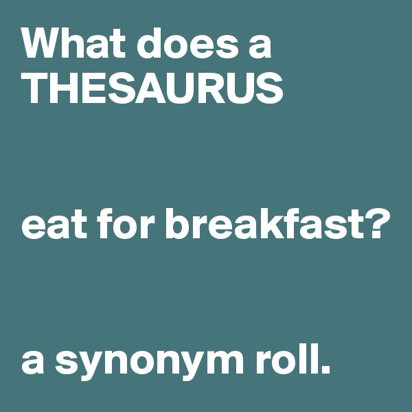 What does a THESAURUS   eat for breakfast?   a synonym roll.