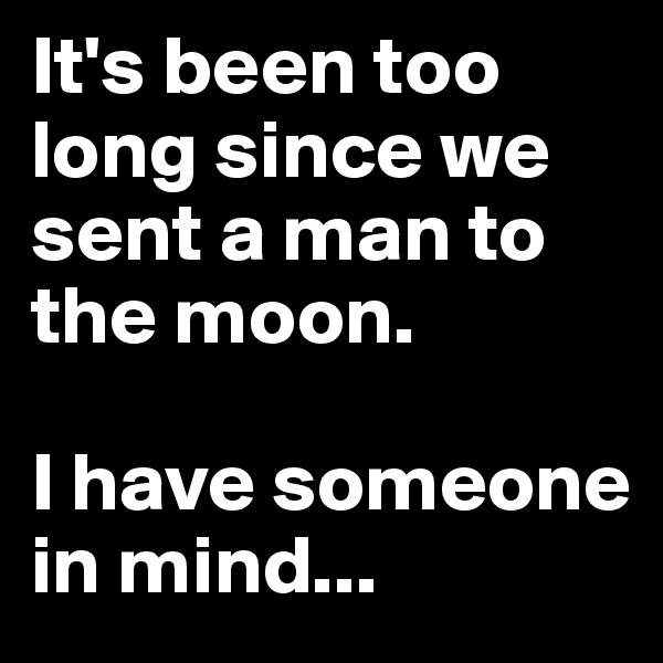 It's been too long since we sent a man to the moon.   I have someone in mind...
