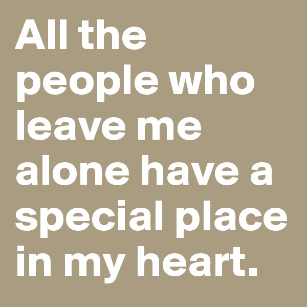 All the people who leave me alone have a special place in my heart.