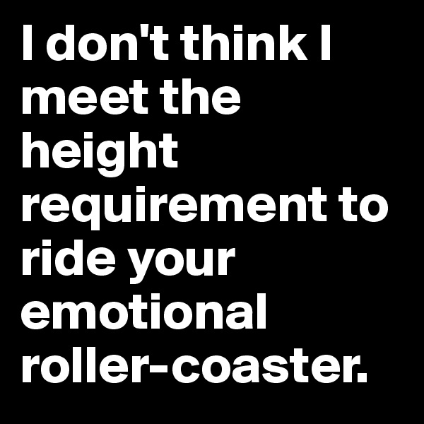 I don't think I meet the height requirement to ride your emotional roller-coaster.