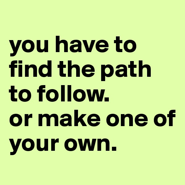 you have to find the path to follow. or make one of         your own.
