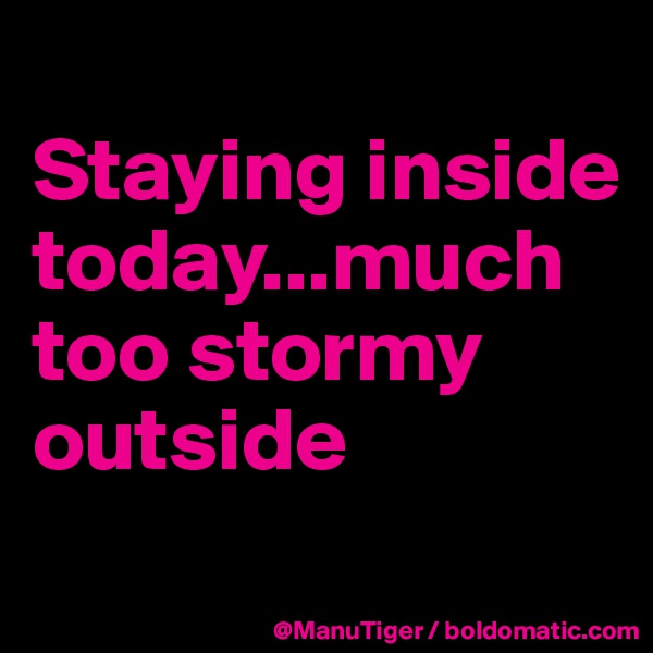 Staying inside today...much too stormy outside