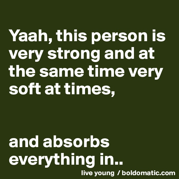 Yaah, this person is very strong and at the same time very soft at times,    and absorbs everything in..