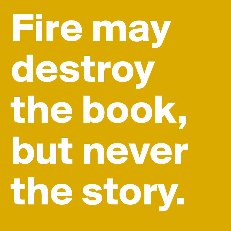 Fire may destroy the book, but never the story.