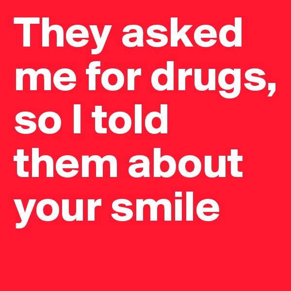 They asked me for drugs, so I told them about your smile