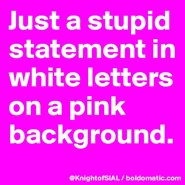 Just a stupid statement in white letters on a pink background.