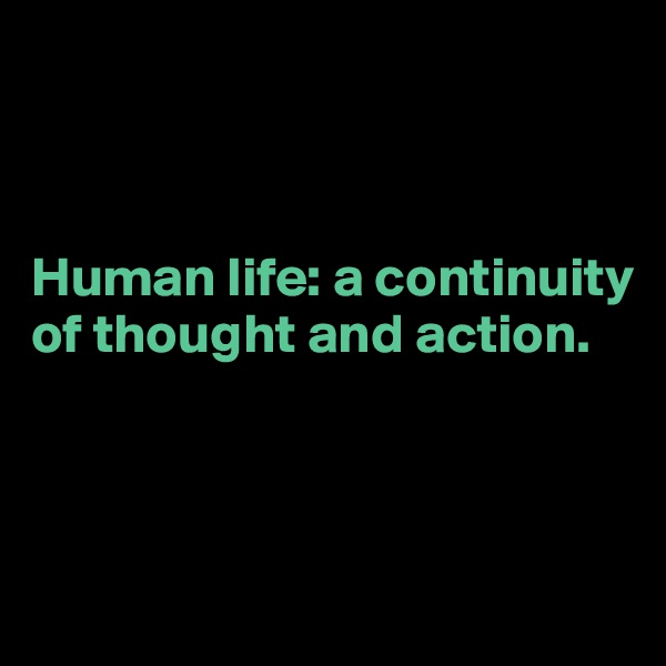 Human life: a continuity of thought and action.