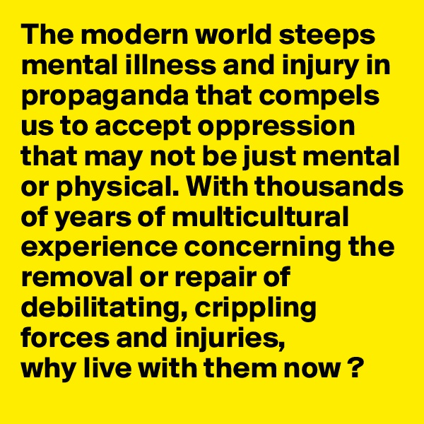 The modern world steeps mental illness and injury in propaganda that compels us to accept oppression that may not be just mental or physical. With thousands of years of multicultural experience concerning the removal or repair of debilitating, crippling forces and injuries,  why live with them now ?