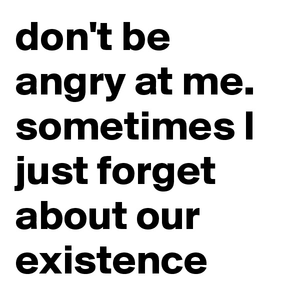don't be angry at me. sometimes I just forget about our existence