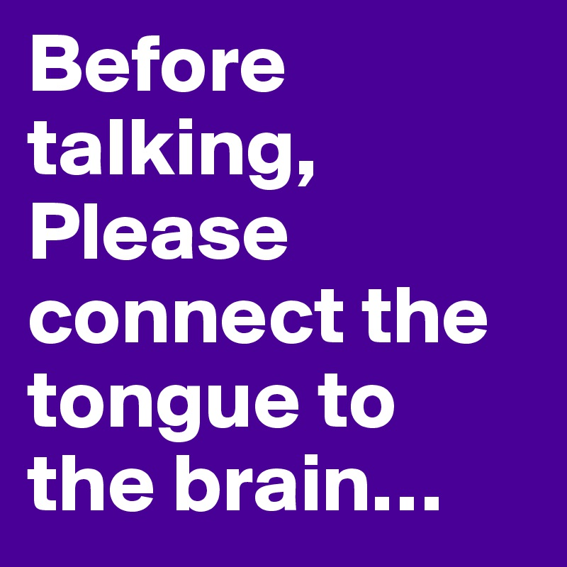 Before talking, Please connect the tongue to the brain…