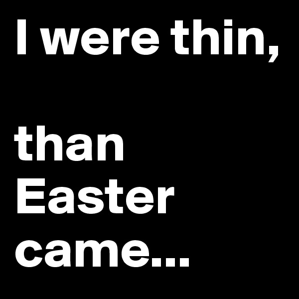 I were thin,   than Easter came...