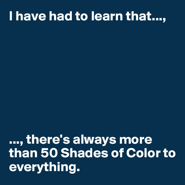 I have had to learn that...,         ..., there's always more than 50 Shades of Color to everything.