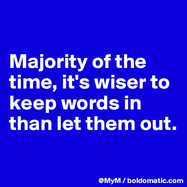Majority of the time, it's wiser to keep words in than let them out.